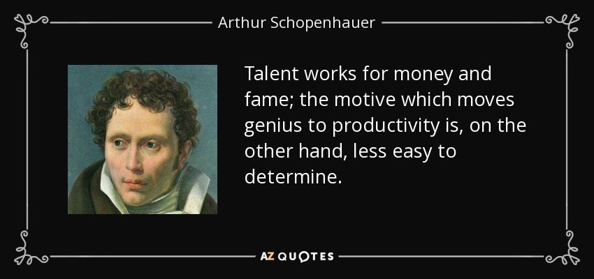 Talent works for money and fame; the motive which moves genius to productivity is, on the other hand, less easy to determine. - Arthur Schopenhauer