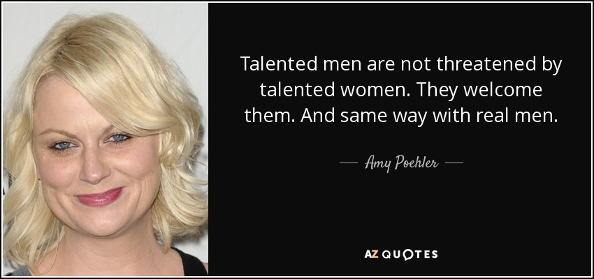 Talented men are not threatened by talented women. They welcome them. And same way with real men. - Amy Poehler