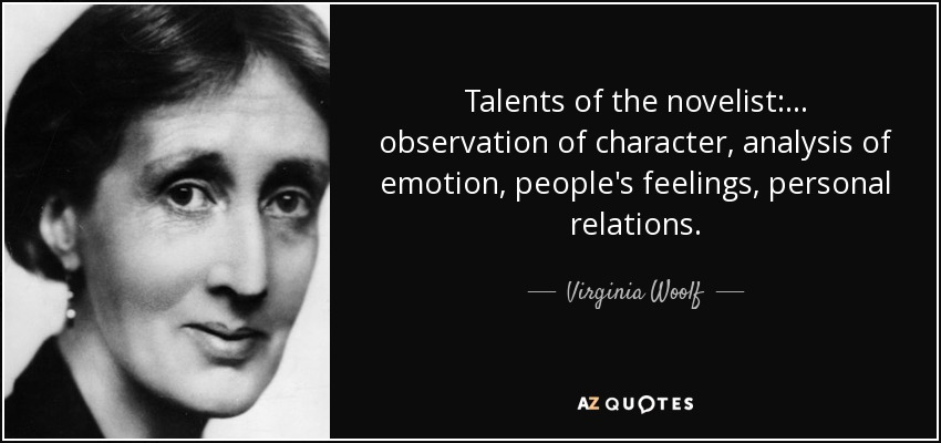 Talents of the novelist: ... observation of character, analysis of emotion, people's feelings, personal relations. - Virginia Woolf
