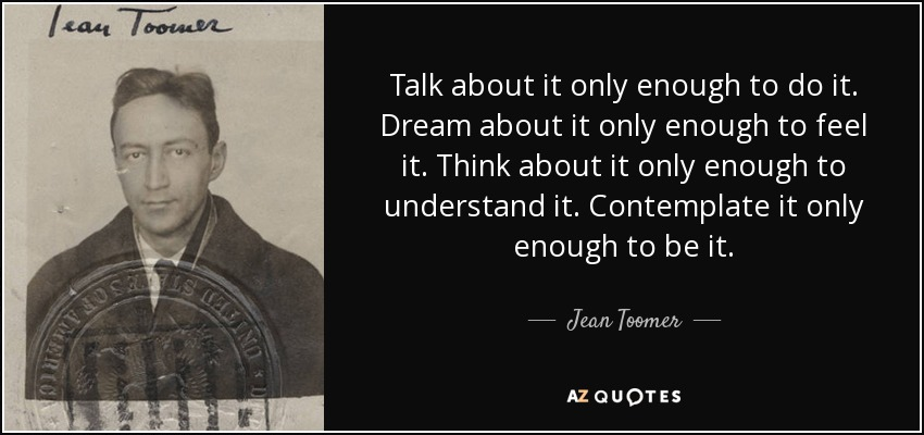 Talk about it only enough to do it. Dream about it only enough to feel it. Think about it only enough to understand it. Contemplate it only enough to be it. - Jean Toomer