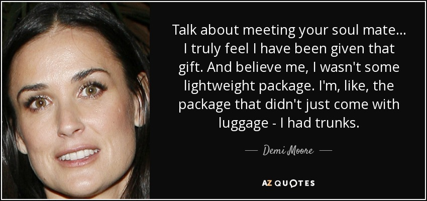 Talk about meeting your soul mate ... I truly feel I have been given that gift. And believe me, I wasn't some lightweight package. I'm, like, the package that didn't just come with luggage - I had trunks. - Demi Moore