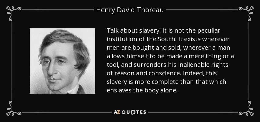 Talk about slavery! It is not the peculiar institution of the South. It exists wherever men are bought and sold, wherever a man allows himself to be made a mere thing or a tool, and surrenders his inalienable rights of reason and conscience. Indeed, this slavery is more complete than that which enslaves the body alone. - Henry David Thoreau