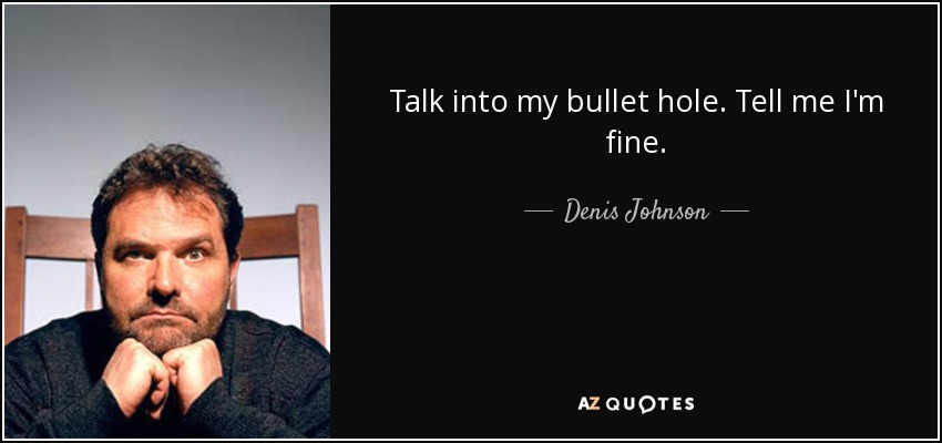 Talk into my bullet hole. Tell me I'm fine. - Denis Johnson