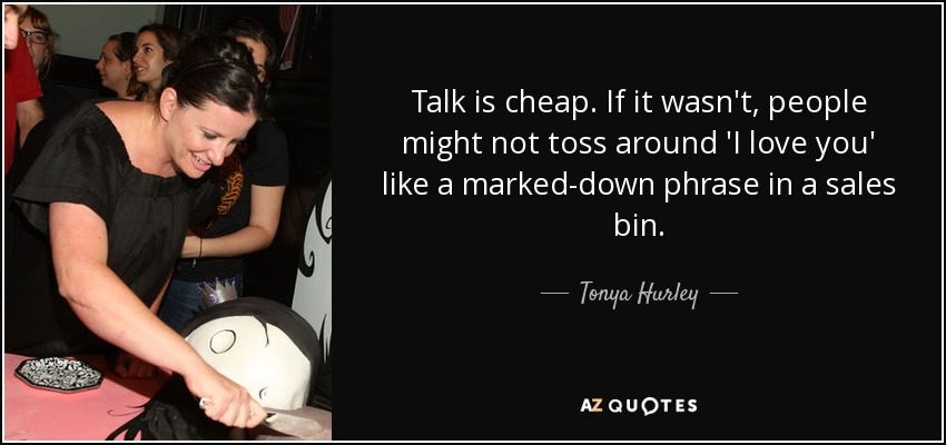 Talk is cheap. If it wasn't, people might not toss around 'I love you' like a marked-down phrase in a sales bin. - Tonya Hurley