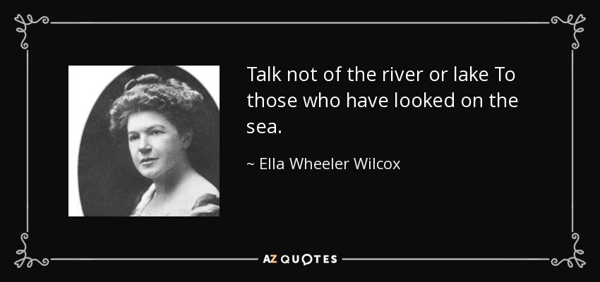 Talk not of the river or lake To those who have looked on the sea. - Ella Wheeler Wilcox