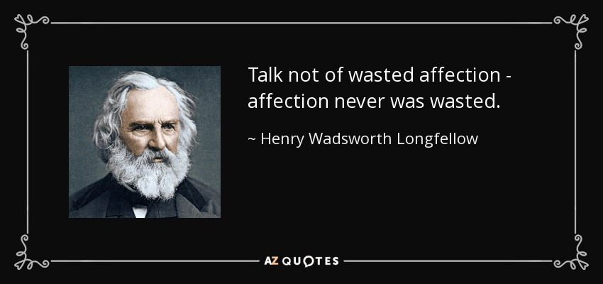 Talk not of wasted affection - affection never was wasted. - Henry Wadsworth Longfellow