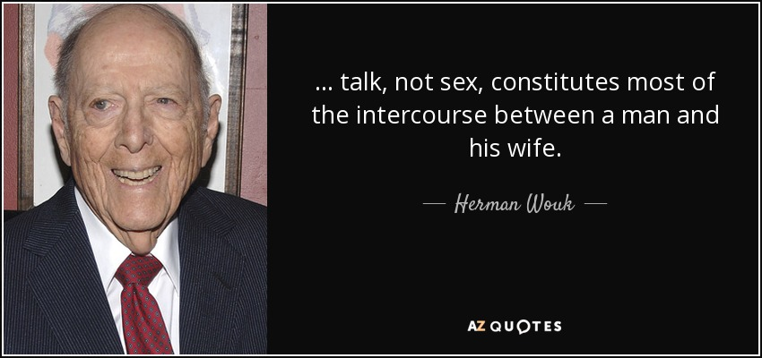 ... talk, not sex, constitutes most of the intercourse between a man and his wife. - Herman Wouk