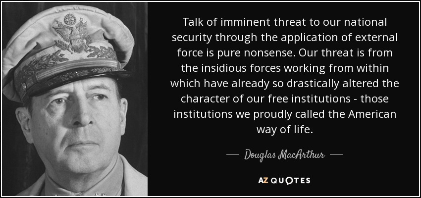 Talk of imminent threat to our national security through the application of external force is pure nonsense. Our threat is from the insidious forces working from within which have already so drastically altered the character of our free institutions - those institutions we proudly called the American way of life. - Douglas MacArthur