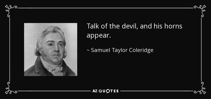 Talk of the devil, and his horns appear. - Samuel Taylor Coleridge