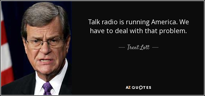 Talk radio is running America. We have to deal with that problem. - Trent Lott