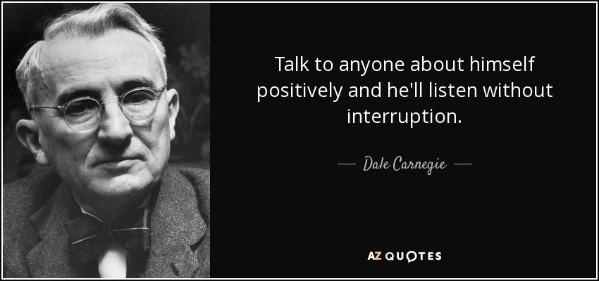 Talk to anyone about himself positively and he'll listen without interruption. - Dale Carnegie