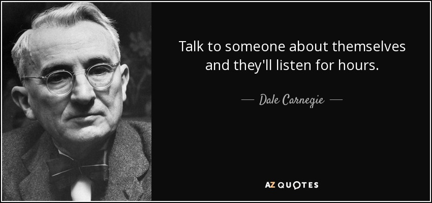 Talk to someone about themselves and they'll listen for hours. - Dale Carnegie