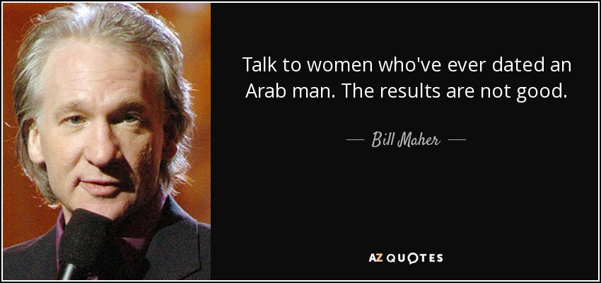 Talk to women who've ever dated an Arab man. The results are not good. - Bill Maher