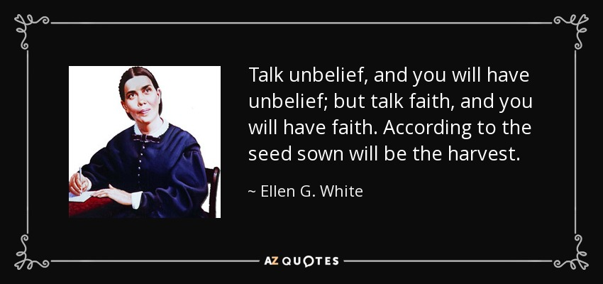 Talk unbelief, and you will have unbelief; but talk faith, and you will have faith. According to the seed sown will be the harvest. - Ellen G. White