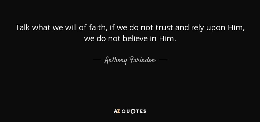 Talk what we will of faith, if we do not trust and rely upon Him, we do not believe in Him. - Anthony Farindon