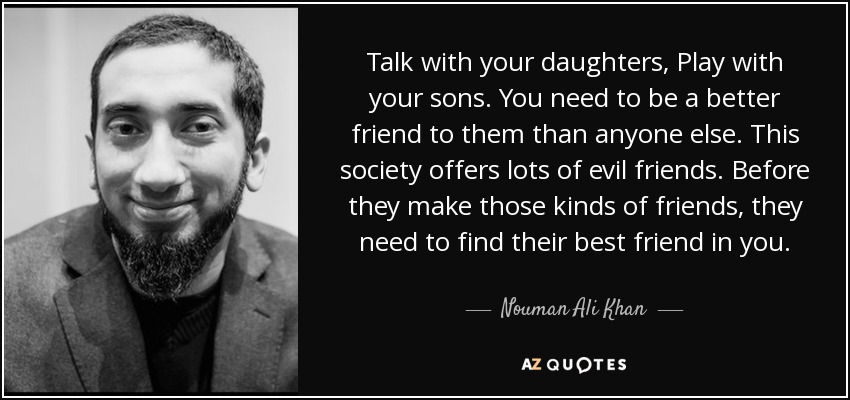 Talk with your daughters, Play with your sons. You need to be a better friend to them than anyone else. This society offers lots of evil friends. Before they make those kinds of friends, they need to find their best friend in you. - Nouman Ali Khan