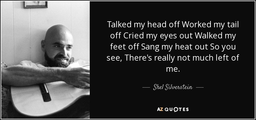 Talked my head off Worked my tail off Cried my eyes out Walked my feet off Sang my heat out So you see, There's really not much left of me. - Shel Silverstein