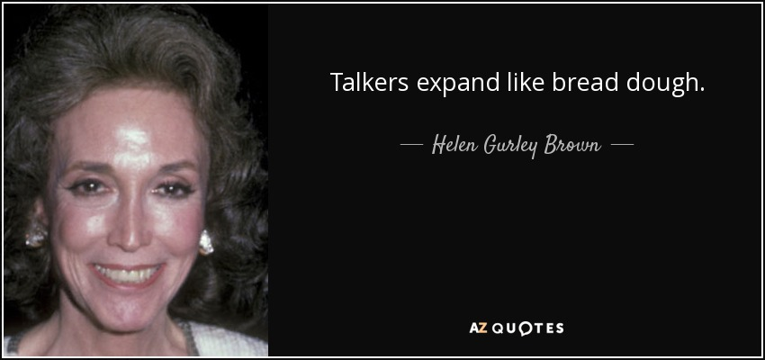 Talkers expand like bread dough. - Helen Gurley Brown