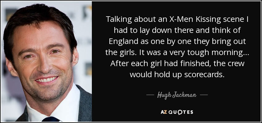 Talking about an X-Men Kissing scene I had to lay down there and think of England as one by one they bring out the girls. It was a very tough morning... After each girl had finished, the crew would hold up scorecards. - Hugh Jackman