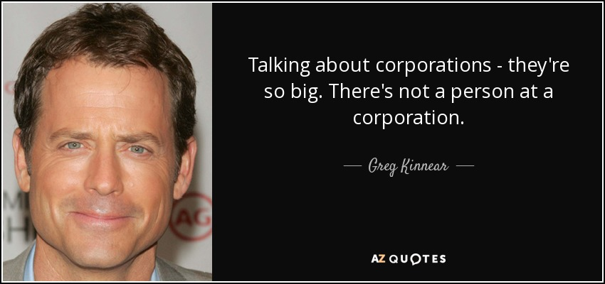 Talking about corporations - they're so big. There's not a person at a corporation. - Greg Kinnear