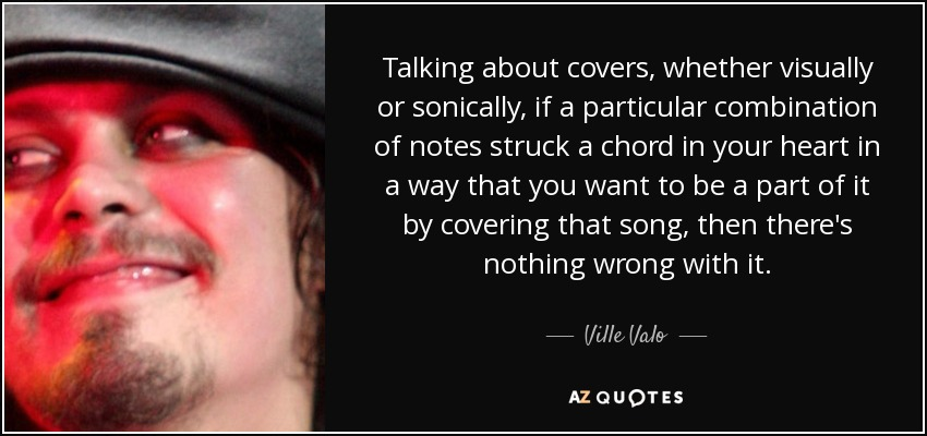 Talking about covers, whether visually or sonically, if a particular combination of notes struck a chord in your heart in a way that you want to be a part of it by covering that song, then there's nothing wrong with it. - Ville Valo