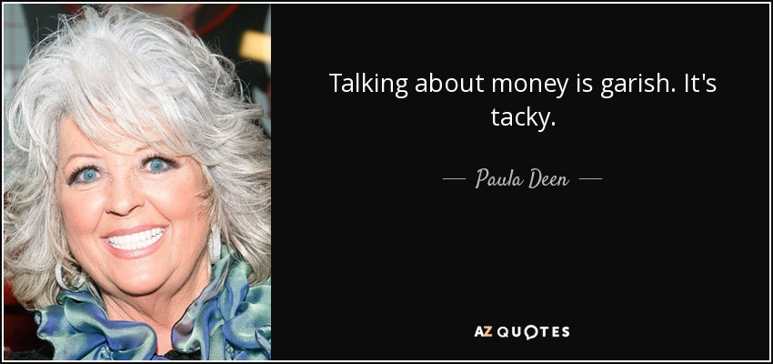 Talking about money is garish. It's tacky. - Paula Deen