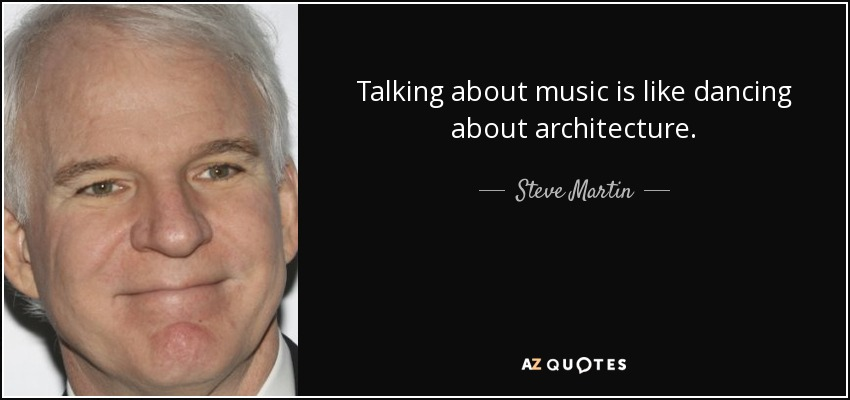 Talking about music is like dancing about architecture. - Steve Martin