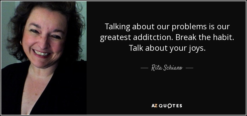 Talking about our problems is our greatest additction. Break the habit. Talk about your joys. - Rita Schiano