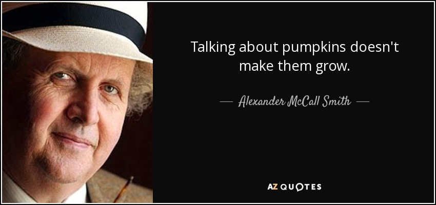 Talking about pumpkins doesn't make them grow. - Alexander McCall Smith