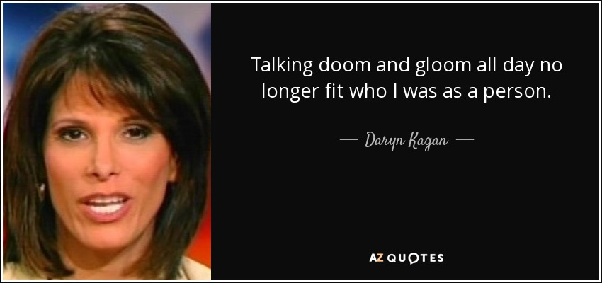 Talking doom and gloom all day no longer fit who I was as a person. - Daryn Kagan