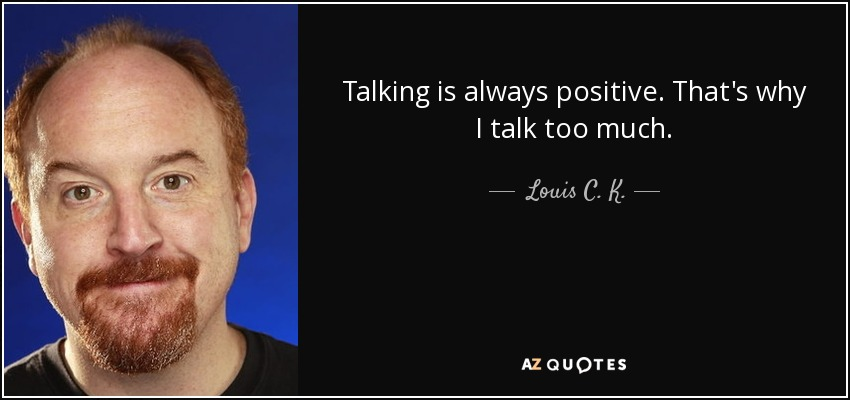 Quotes On Talking Too Much: Louis C. K. Quote: Talking Is Always Positive. That's Why