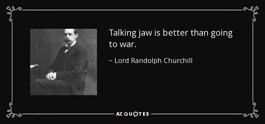 Talking jaw is better than going to war. - Lord Randolph Churchill