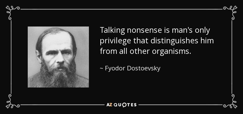 Talking nonsense is man's only privilege that distinguishes him from all other organisms. - Fyodor Dostoevsky