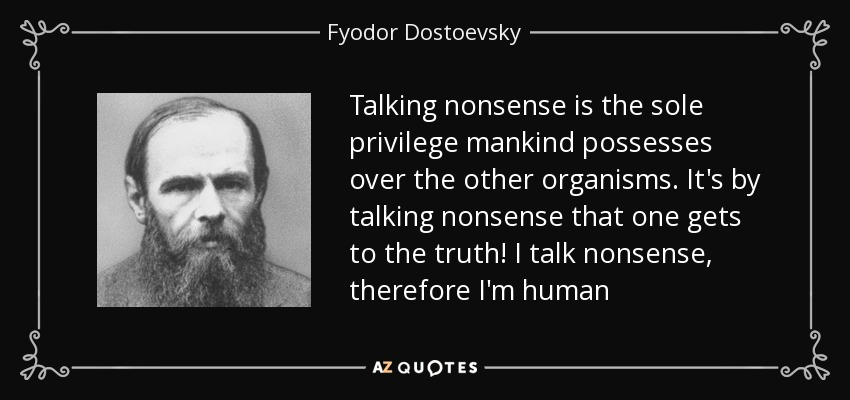 Talking nonsense is the sole privilege mankind possesses over the other organisms. It's by talking nonsense that one gets to the truth! I talk nonsense, therefore I'm human - Fyodor Dostoevsky