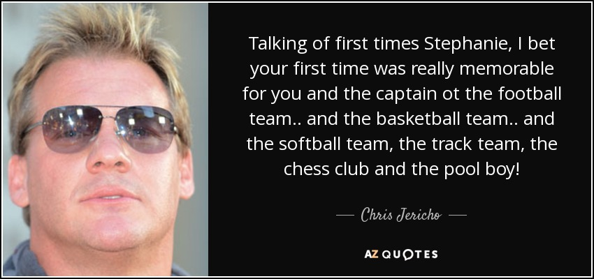 Talking of first times Stephanie, I bet your first time was really memorable for you and the captain ot the football team .. and the basketball team .. and the softball team, the track team, the chess club and the pool boy! - Chris Jericho