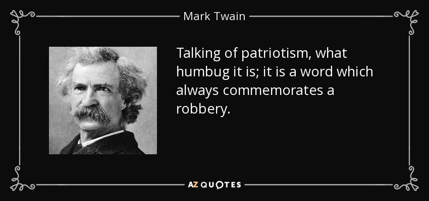 Talking of patriotism, what humbug it is; it is a word which always commemorates a robbery. - Mark Twain