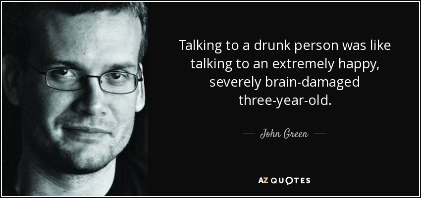 Talking to a drunk person was like talking to an extremely happy, severely brain-damaged three-year-old. - John Green
