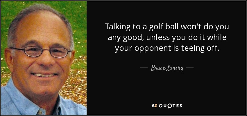 Talking to a golf ball won't do you any good, unless you do it while your opponent is teeing off. - Bruce Lansky