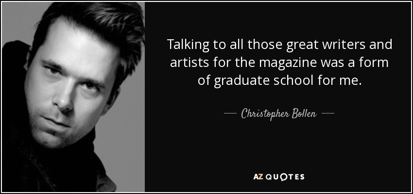 Talking to all those great writers and artists for the magazine was a form of graduate school for me. - Christopher Bollen