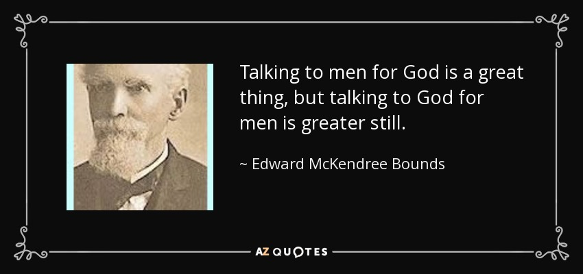 Talking to men for God is a great thing, but talking to God for men is greater still. - Edward McKendree Bounds