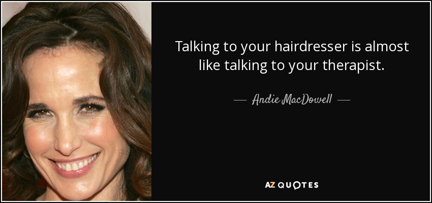 Talking to your hairdresser is almost like talking to your therapist. - Andie MacDowell