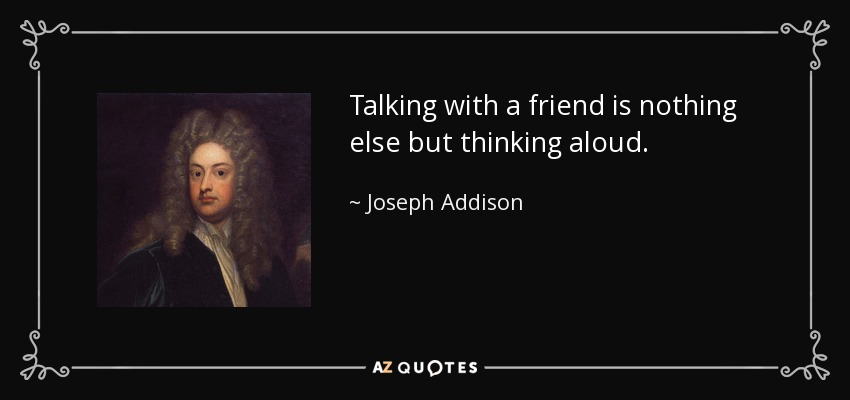 Talking with a friend is nothing else but thinking aloud. - Joseph Addison