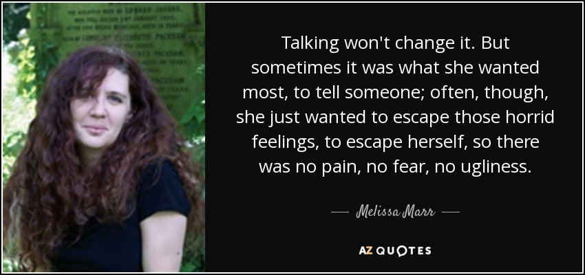 Talking won't change it. But sometimes it was what she wanted most, to tell someone; often, though, she just wanted to escape those horrid feelings, to escape herself, so there was no pain, no fear, no ugliness. - Melissa Marr