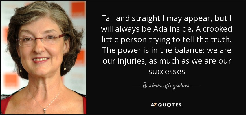 Tall and straight I may appear, but I will always be Ada inside. A crooked little person trying to tell the truth. The power is in the balance: we are our injuries, as much as we are our successes - Barbara Kingsolver