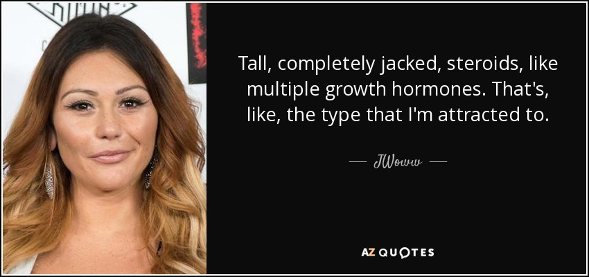 Tall, completely jacked, steroids, like multiple growth hormones. That's, like, the type that I'm attracted to. - JWoww