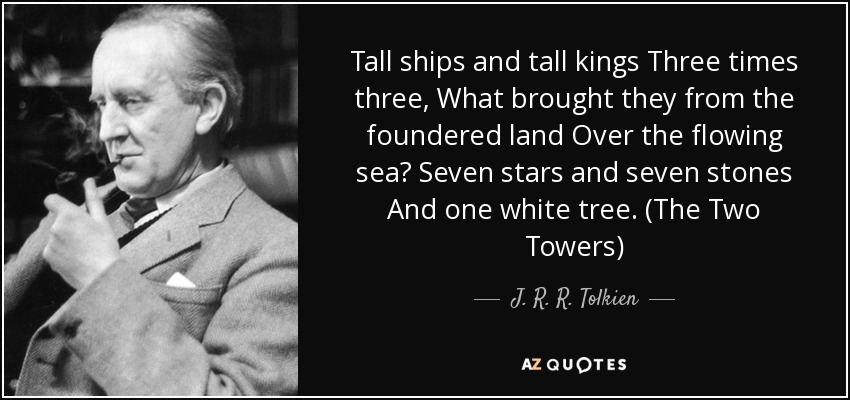 Tall ships and tall kings Three times three, What brought they from the foundered land Over the flowing sea? Seven stars and seven stones And one white tree. (The Two Towers) - J. R. R. Tolkien