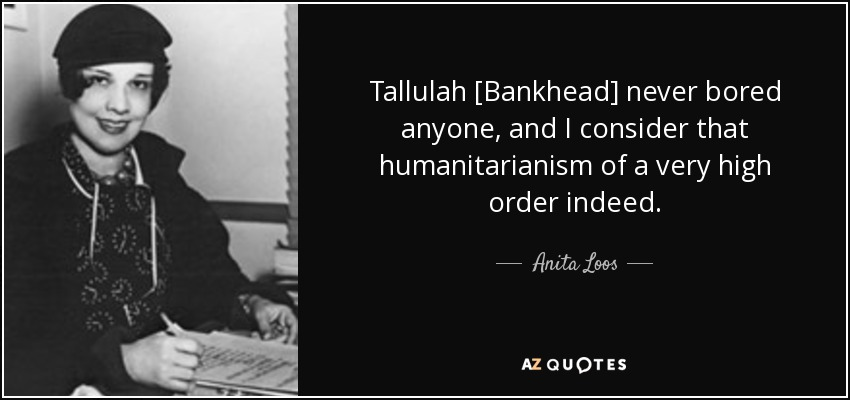 Tallulah [Bankhead] never bored anyone, and I consider that humanitarianism of a very high order indeed. - Anita Loos