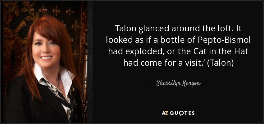 Talon glanced around the loft. It looked as if a bottle of Pepto-Bismol had exploded, or the Cat in the Hat had come for a visit.' (Talon) - Sherrilyn Kenyon