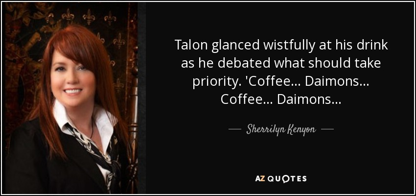 Talon glanced wistfully at his drink as he debated what should take priority. 'Coffee… Daimons… Coffee… Daimons… - Sherrilyn Kenyon