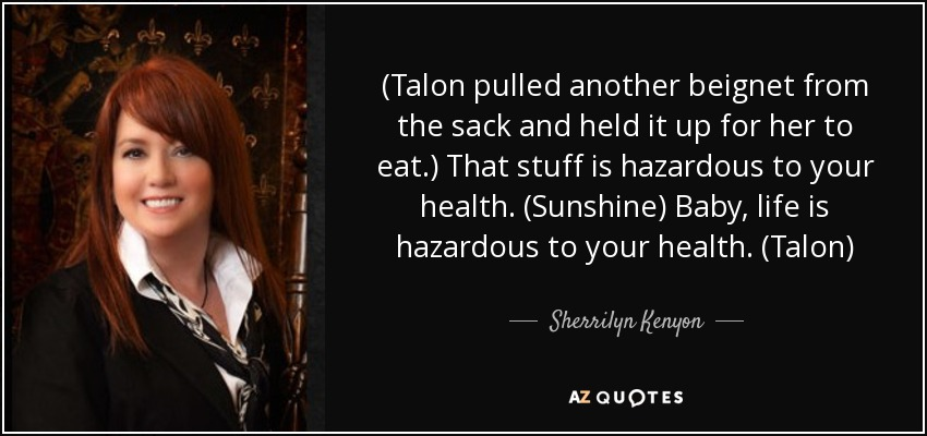 (Talon pulled another beignet from the sack and held it up for her to eat.) That stuff is hazardous to your health. (Sunshine) Baby, life is hazardous to your health. (Talon) - Sherrilyn Kenyon